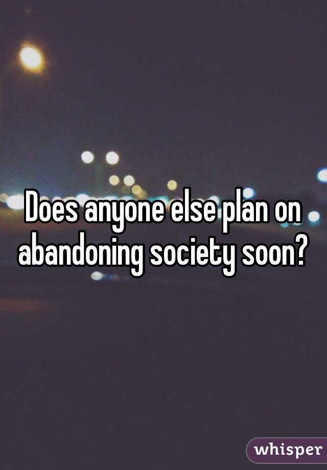 Does anyone else plan on abandoning society soon?