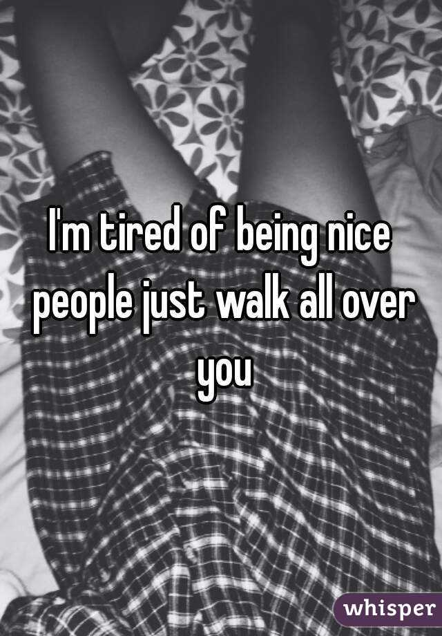 I'm tired of being nice people just walk all over you