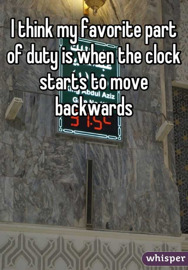 I think my favorite part of duty is when the clock starts to move backwards