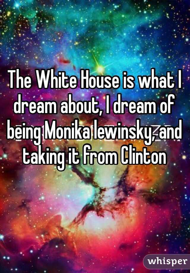 The White House is what I dream about, I dream of being Monika lewinsky, and taking it from Clinton