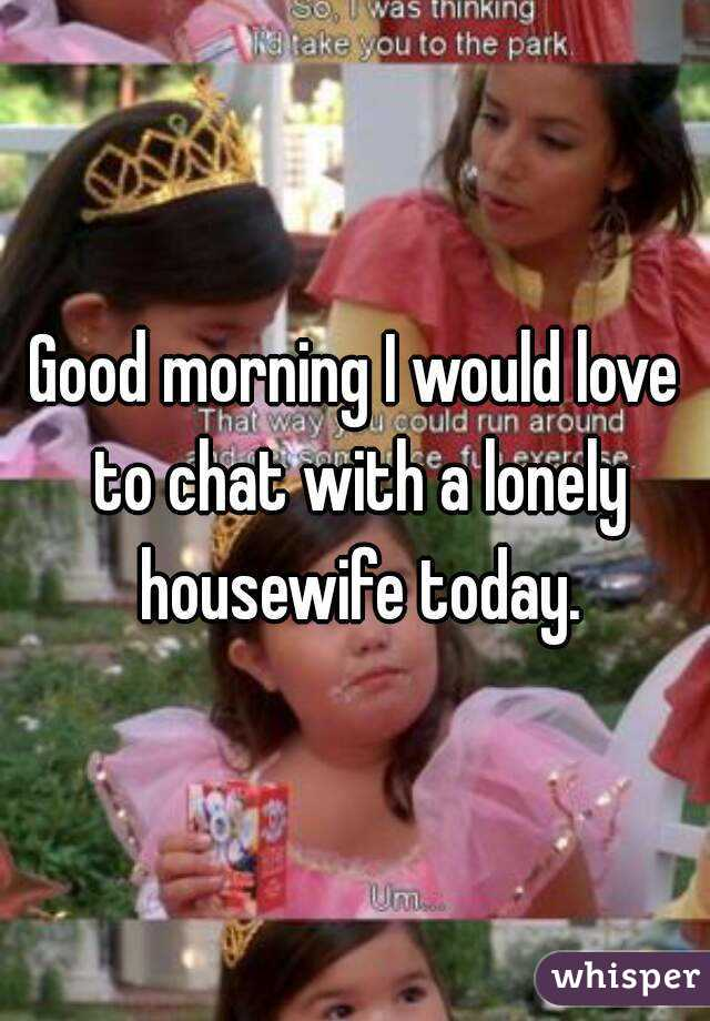 Good morning I would love to chat with a lonely housewife today.
