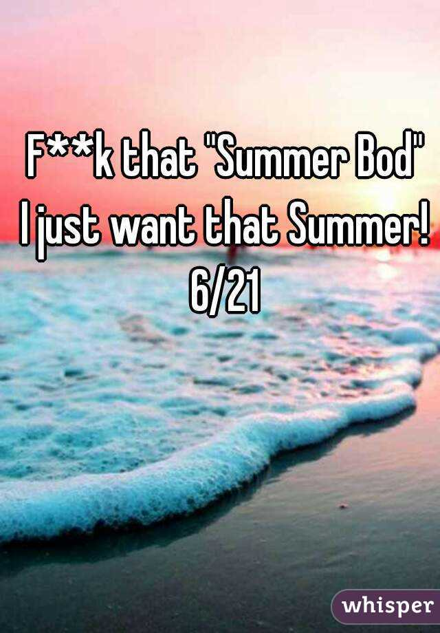 """F**k that """"Summer Bod"""" I just want that Summer! 6/21"""
