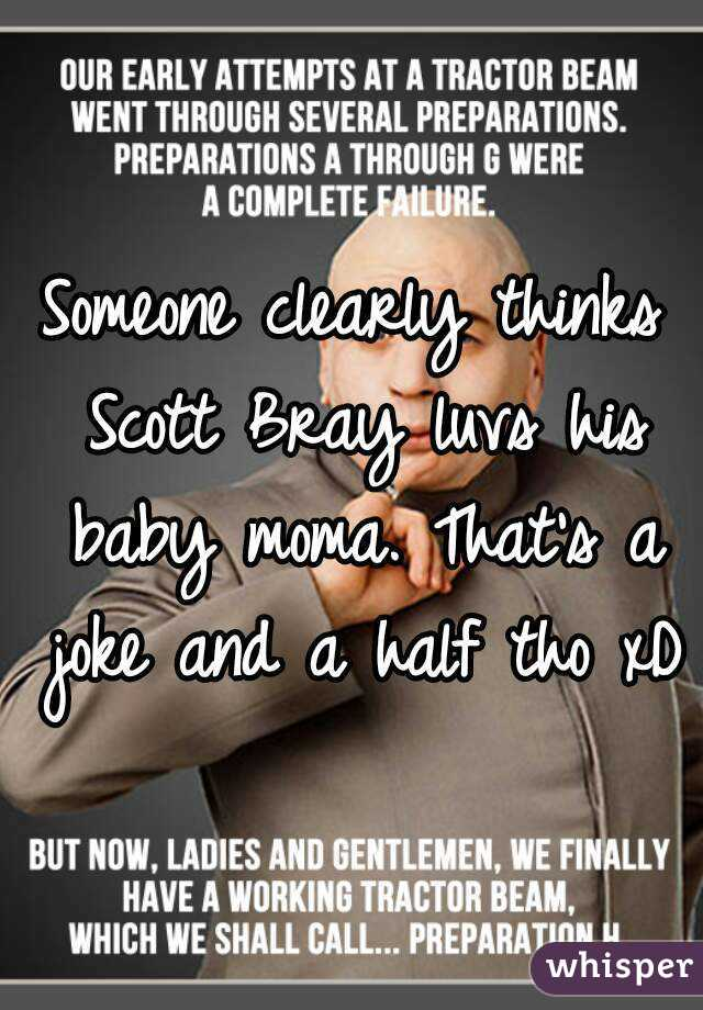 Someone clearly thinks Scott Bray luvs his baby moma. That's a joke and a half tho xD