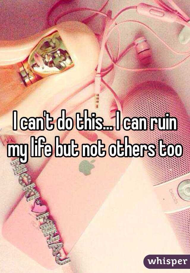 I can't do this... I can ruin my life but not others too