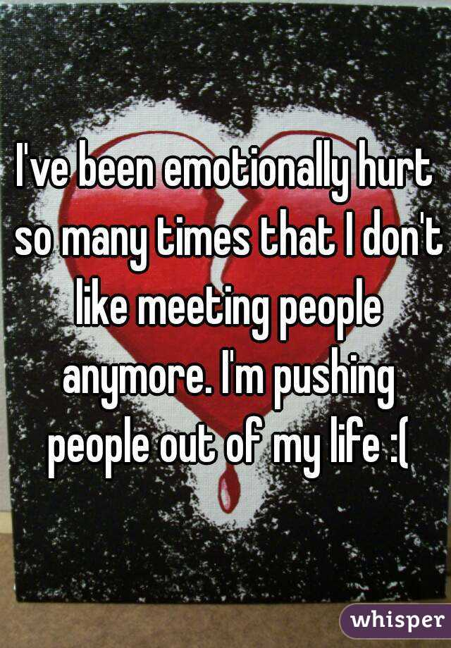 I've been emotionally hurt so many times that I don't like meeting people anymore. I'm pushing people out of my life :(