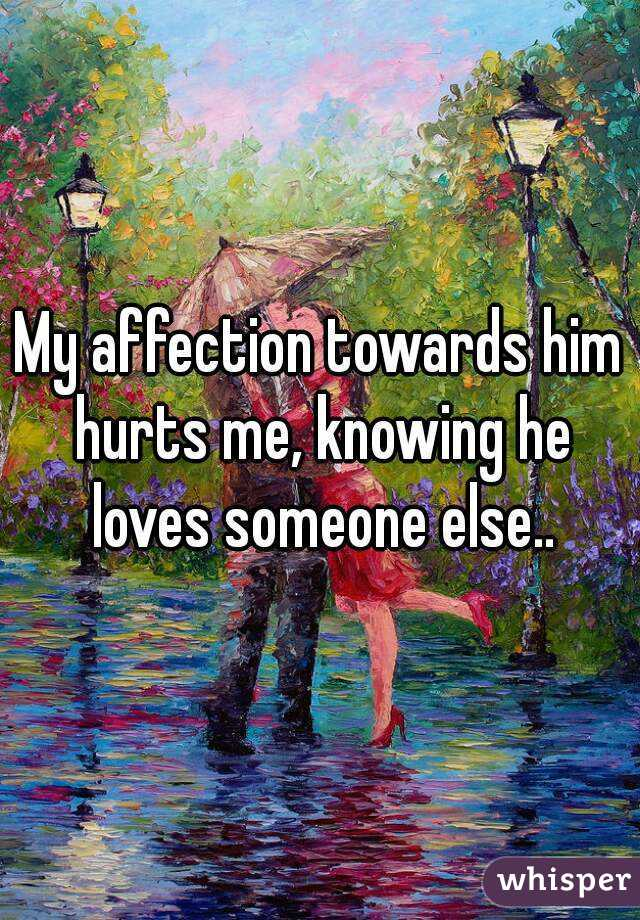 My affection towards him hurts me, knowing he loves someone else..