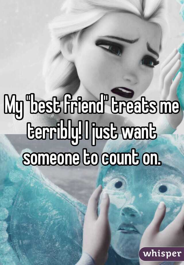 """My """"best friend"""" treats me terribly! I just want someone to count on."""