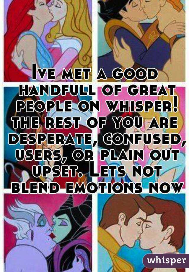 Ive met a good handfull of great people on whisper! the rest of you are desperate, confused, users, or plain out upset. Lets not blend emotions now