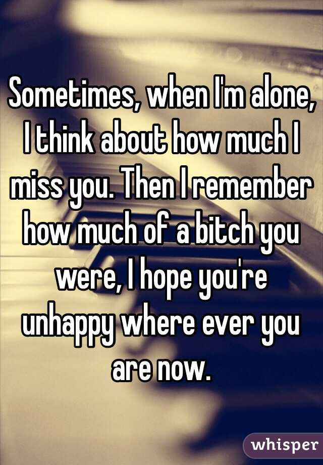 Sometimes, when I'm alone, I think about how much I miss you. Then I remember how much of a bitch you were, I hope you're unhappy where ever you are now.
