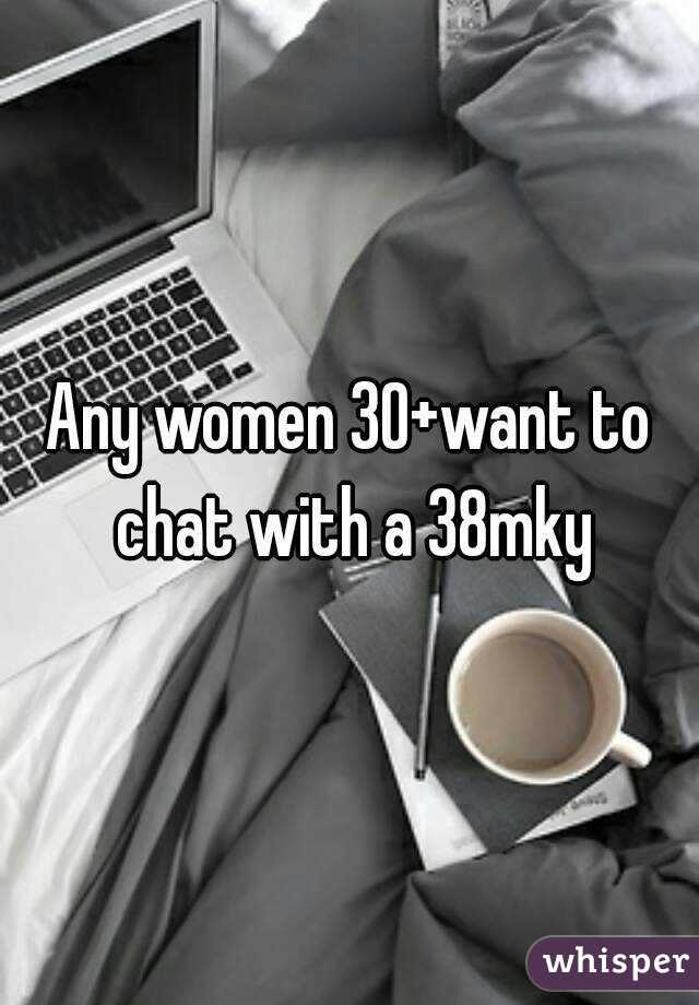 Any women 30+want to chat with a 38mky