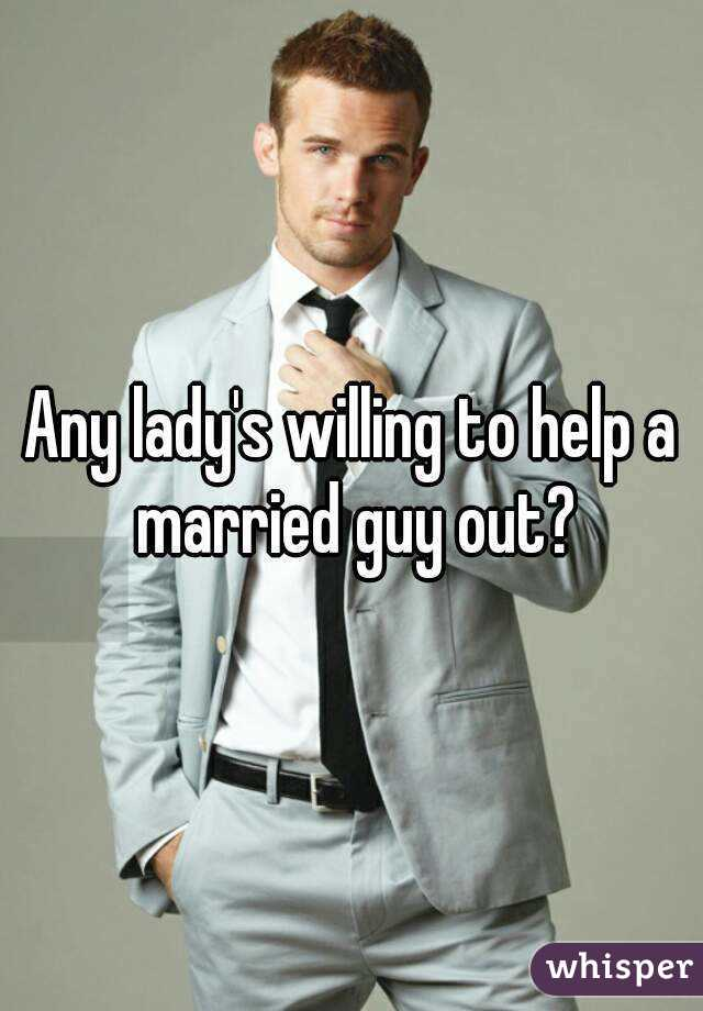 Any lady's willing to help a married guy out?