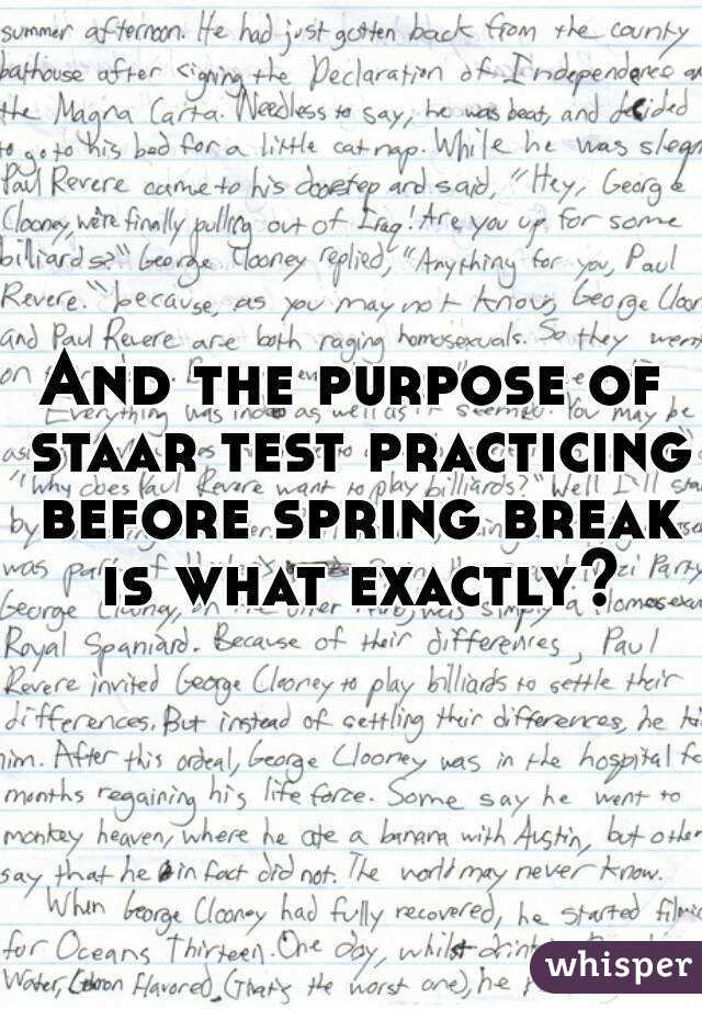 And the purpose of staar test practicing before spring break is what exactly?