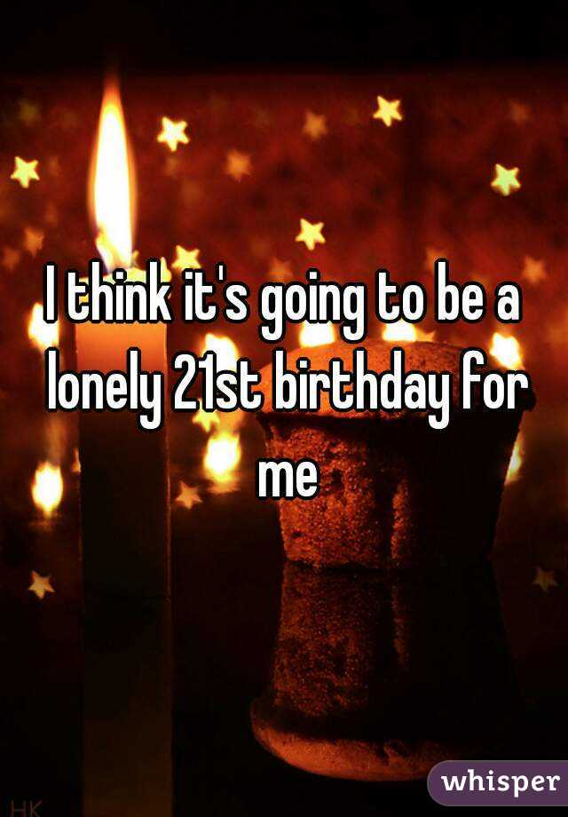 I think it's going to be a lonely 21st birthday for me