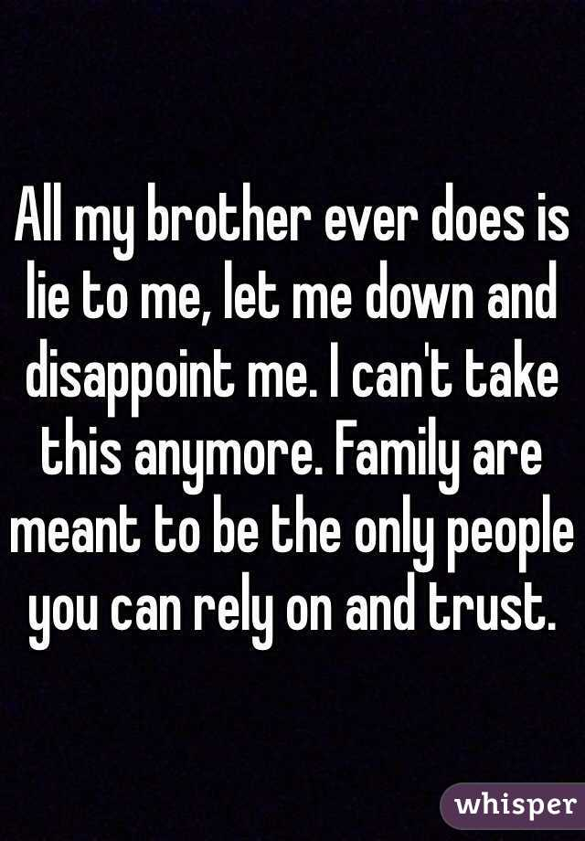 All my brother ever does is lie to me, let me down and disappoint me. I can't take this anymore. Family are meant to be the only people you can rely on and trust.
