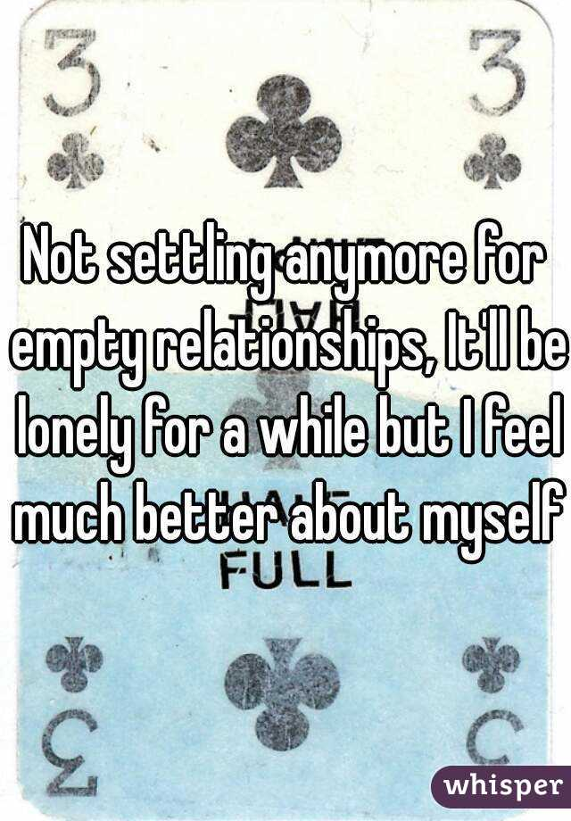 Not settling anymore for empty relationships, It'll be lonely for a while but I feel much better about myself