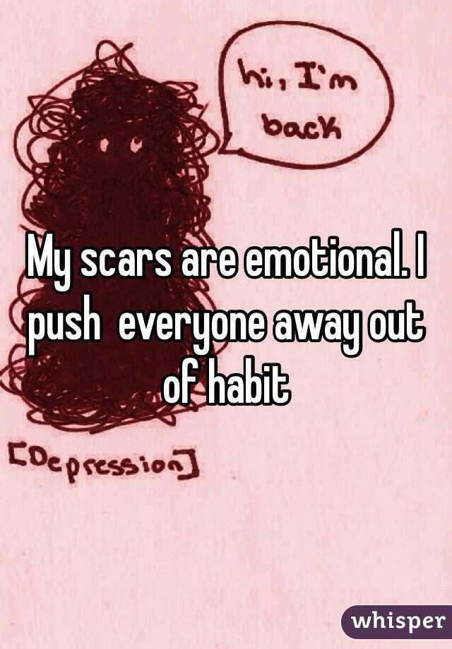 My scars are emotional. I push  everyone away out of habit