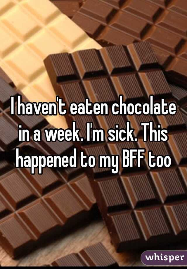 I haven't eaten chocolate in a week. I'm sick. This happened to my BFF too