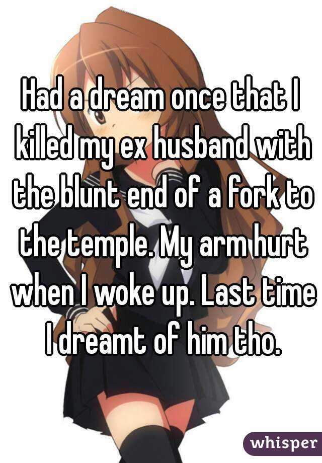 Had a dream once that I killed my ex husband with the blunt end of a fork to the temple. My arm hurt when I woke up. Last time I dreamt of him tho.