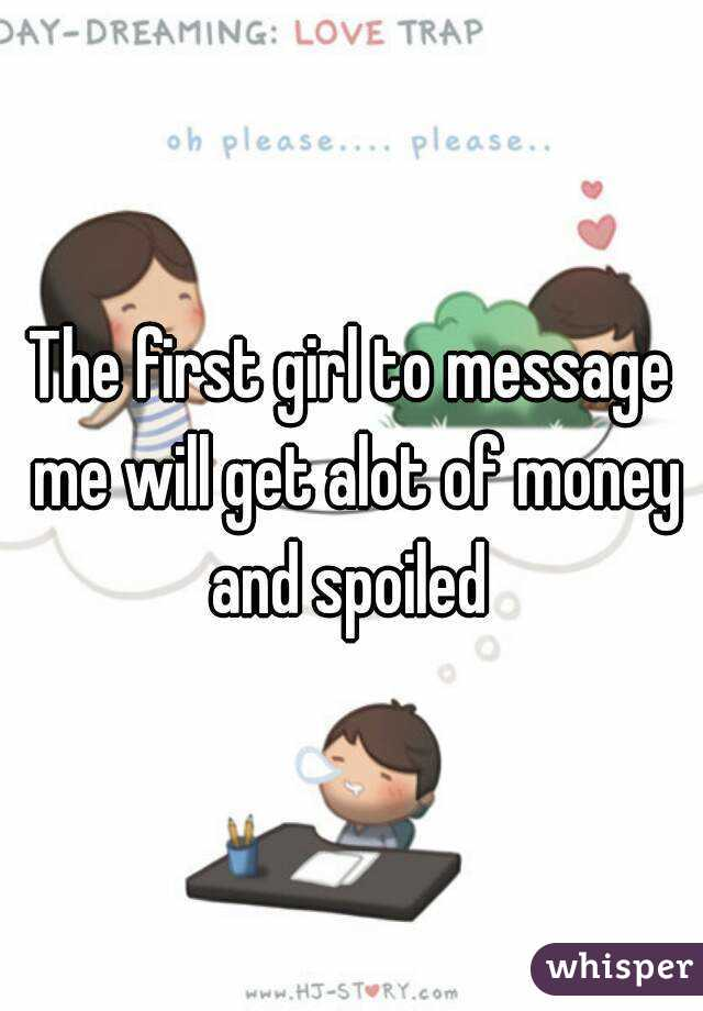 The first girl to message me will get alot of money and spoiled