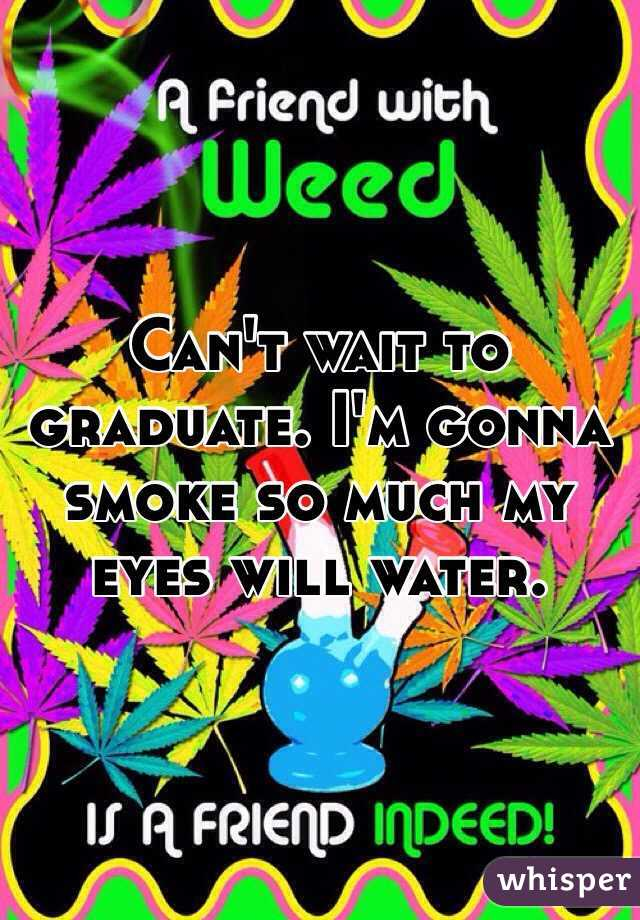 Can't wait to graduate. I'm gonna smoke so much my eyes will water.