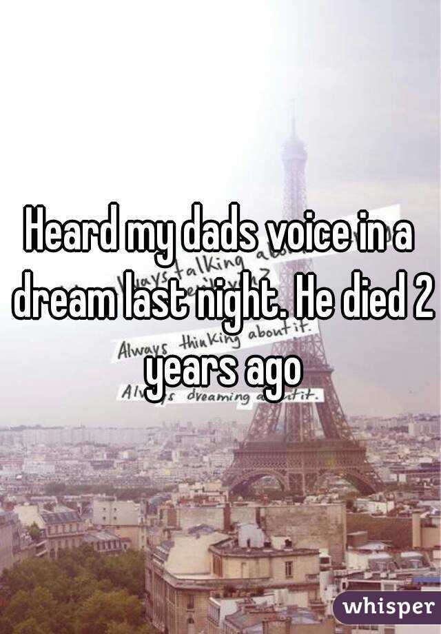 Heard my dads voice in a dream last night. He died 2 years ago