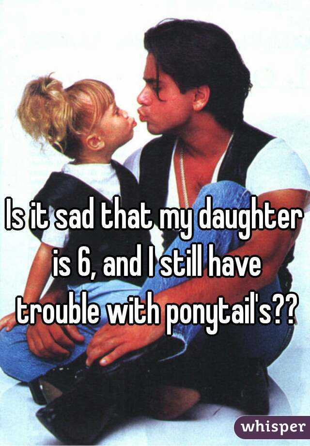 Is it sad that my daughter is 6, and I still have trouble with ponytail's??