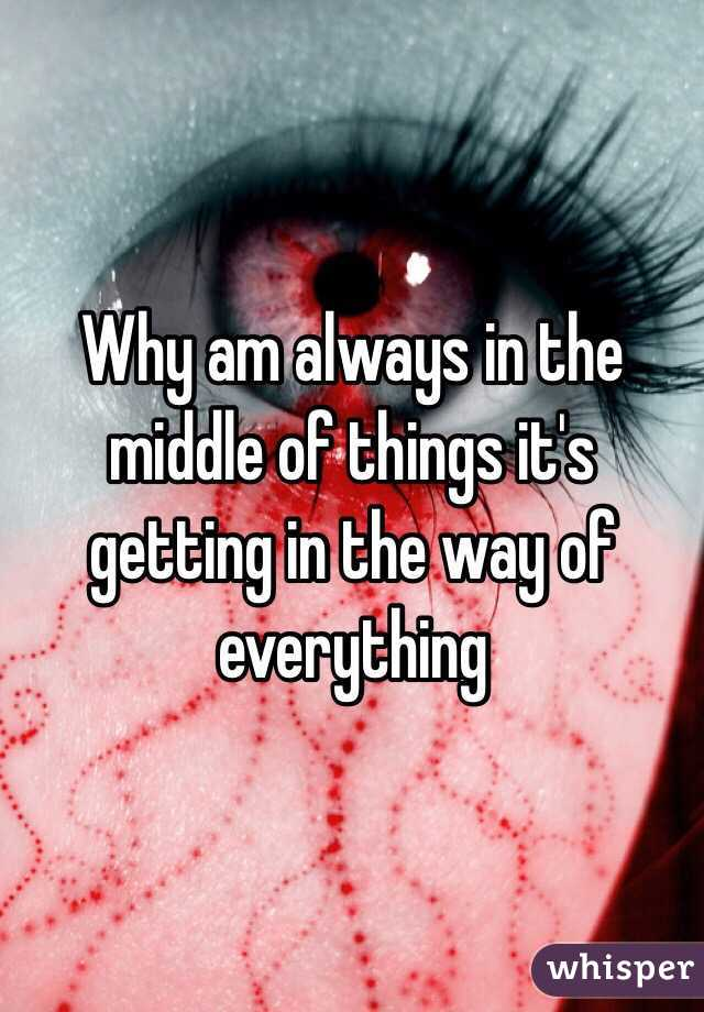 Why am always in the middle of things it's getting in the way of everything