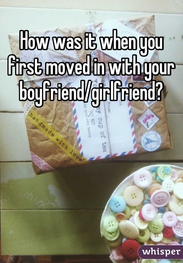 How was it when you first moved in with your boyfriend/girlfriend?