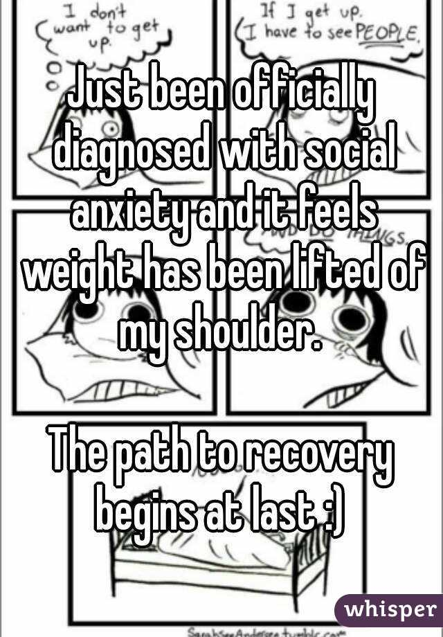 Just been officially diagnosed with social anxiety and it feels weight has been lifted of my shoulder.   The path to recovery begins at last :)