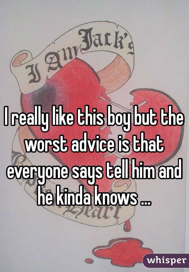 I really like this boy but the worst advice is that everyone says tell him and he kinda knows ...