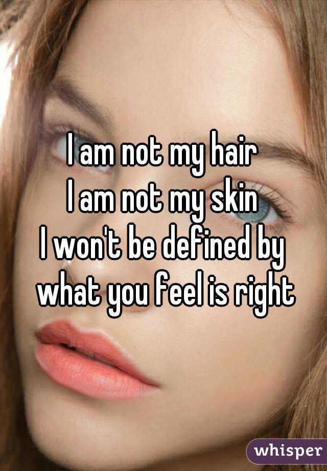 I am not my hair I am not my skin I won't be defined by what you feel is right