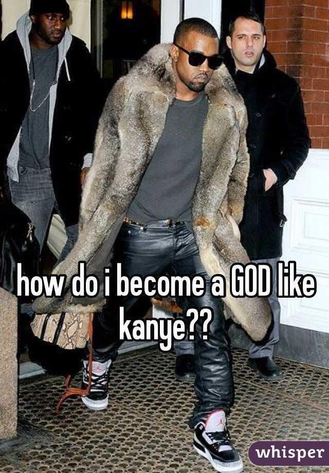 how do i become a GOD like kanye??