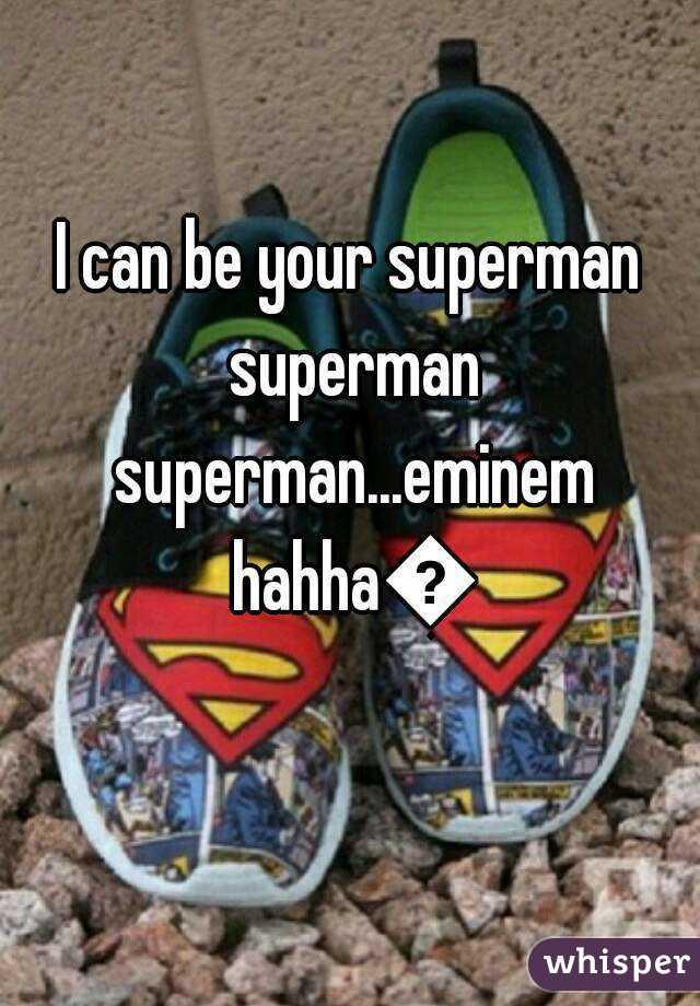 I can be your superman superman superman...eminem hahha😎