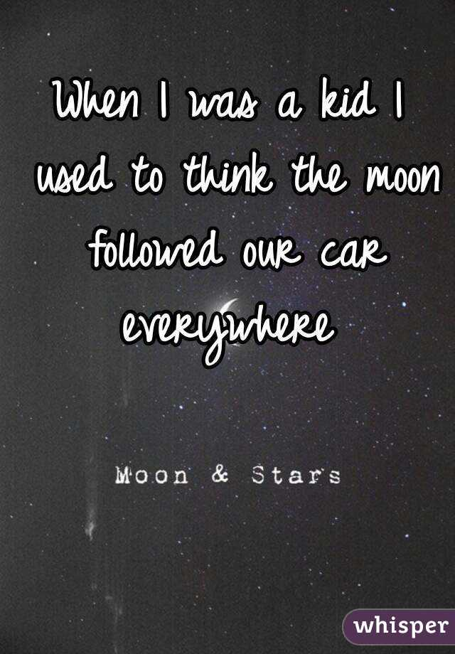 When I was a kid I used to think the moon followed our car everywhere