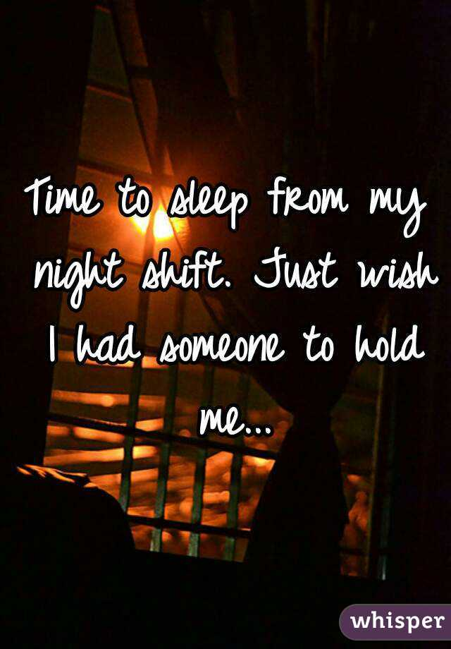Time to sleep from my night shift. Just wish I had someone to hold me...