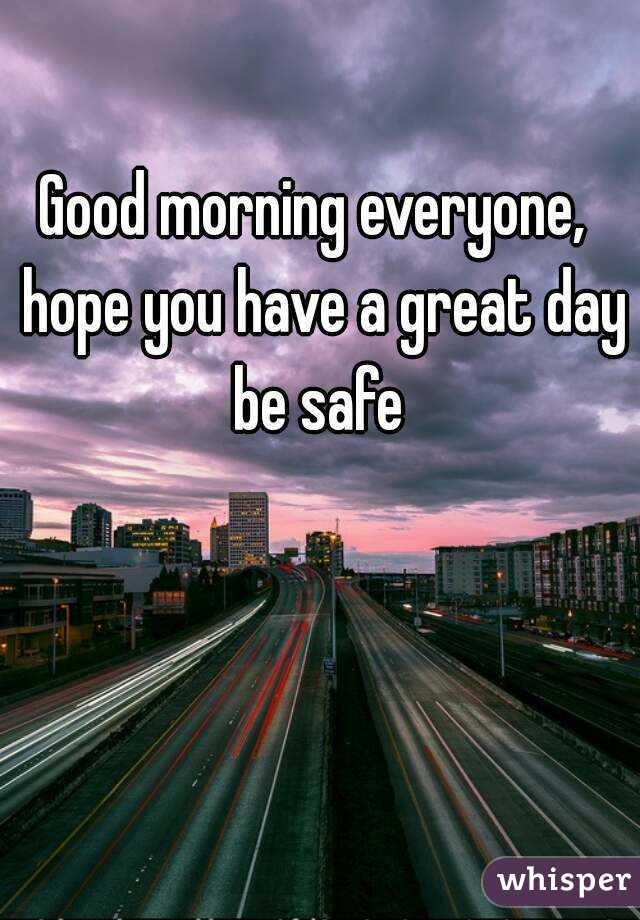 Good morning everyone,  hope you have a great day be safe