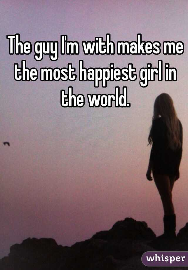 The guy I'm with makes me the most happiest girl in the world.