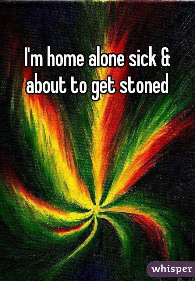 I'm home alone sick & about to get stoned