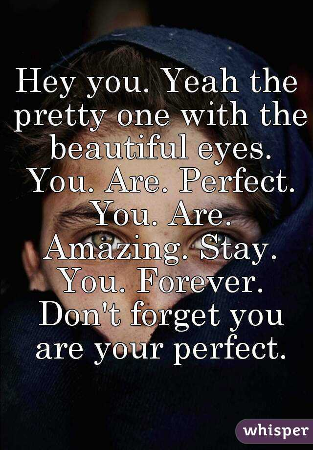 Hey you. Yeah the pretty one with the beautiful eyes. You. Are. Perfect. You. Are. Amazing. Stay. You. Forever. Don't forget you are your perfect.