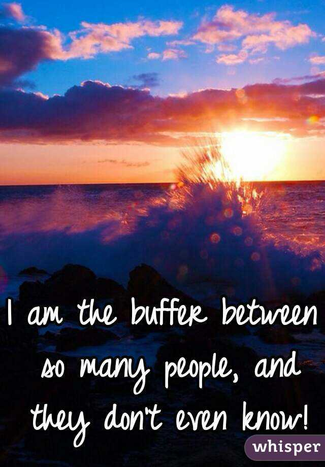 I am the buffer between so many people, and they don't even know!