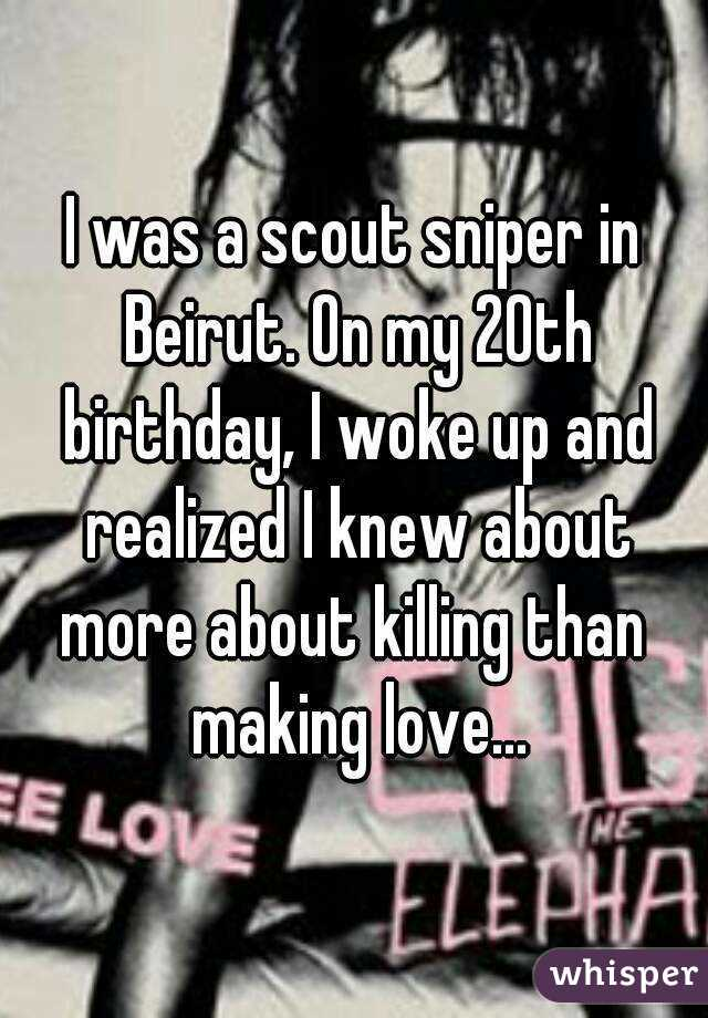 I was a scout sniper in Beirut. On my 20th birthday, I woke up and realized I knew about more about killing than  making love...