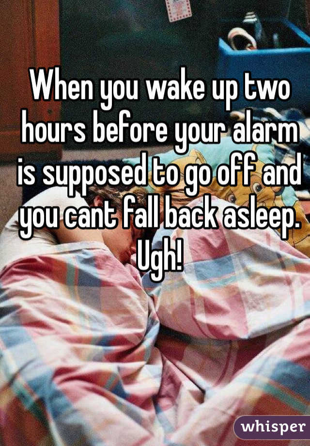 When you wake up two hours before your alarm is supposed to go off and you cant fall back asleep. Ugh!