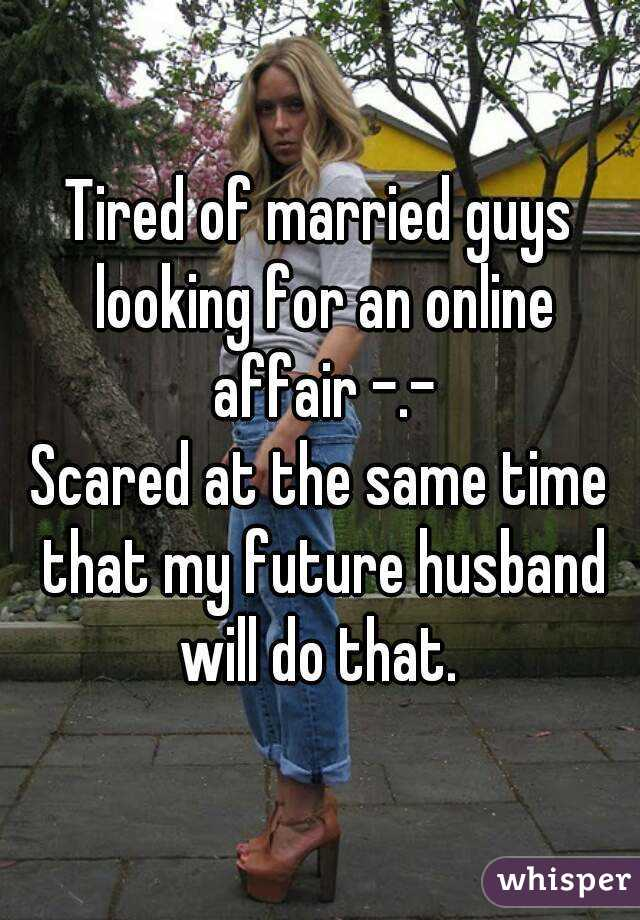 Tired of married guys looking for an online affair -.- Scared at the same time that my future husband will do that.
