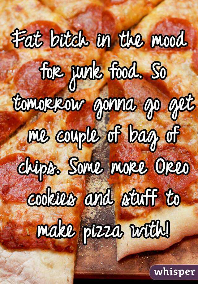 Fat bitch in the mood for junk food. So tomorrow gonna go get me couple of bag of chips. Some more Oreo cookies and stuff to make pizza with!