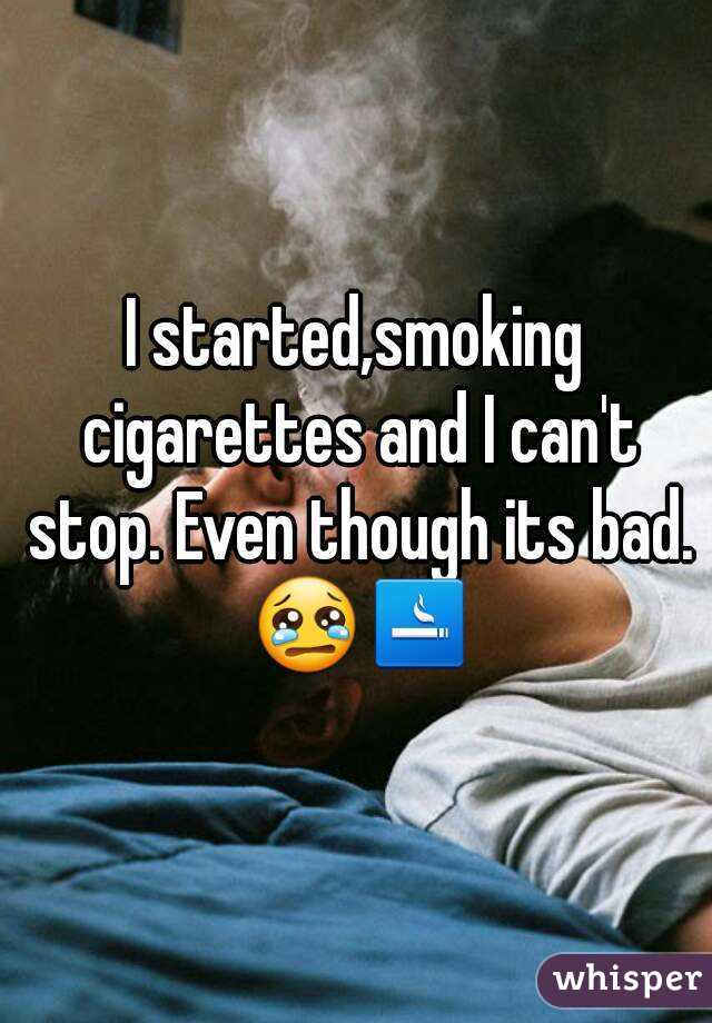 I started,smoking cigarettes and I can't stop. Even though its bad. 😢🚬
