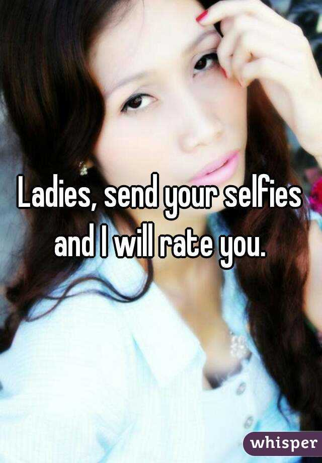 Ladies, send your selfies and I will rate you.