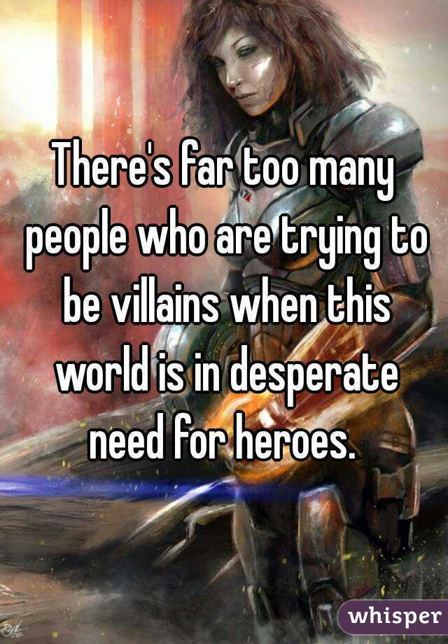 There's far too many people who are trying to be villains when this world is in desperate need for heroes.