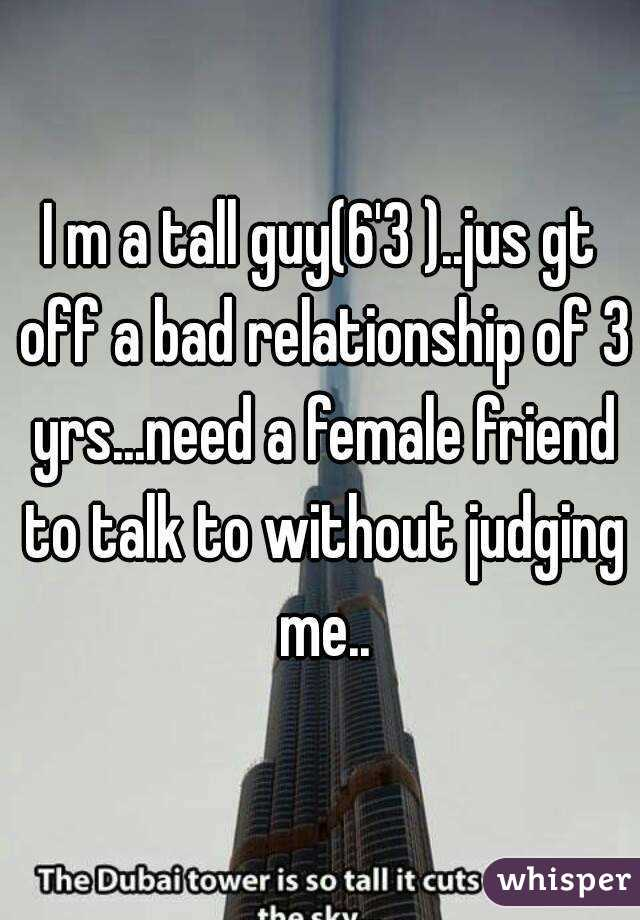 I m a tall guy(6'3 )..jus gt off a bad relationship of 3 yrs...need a female friend to talk to without judging me..