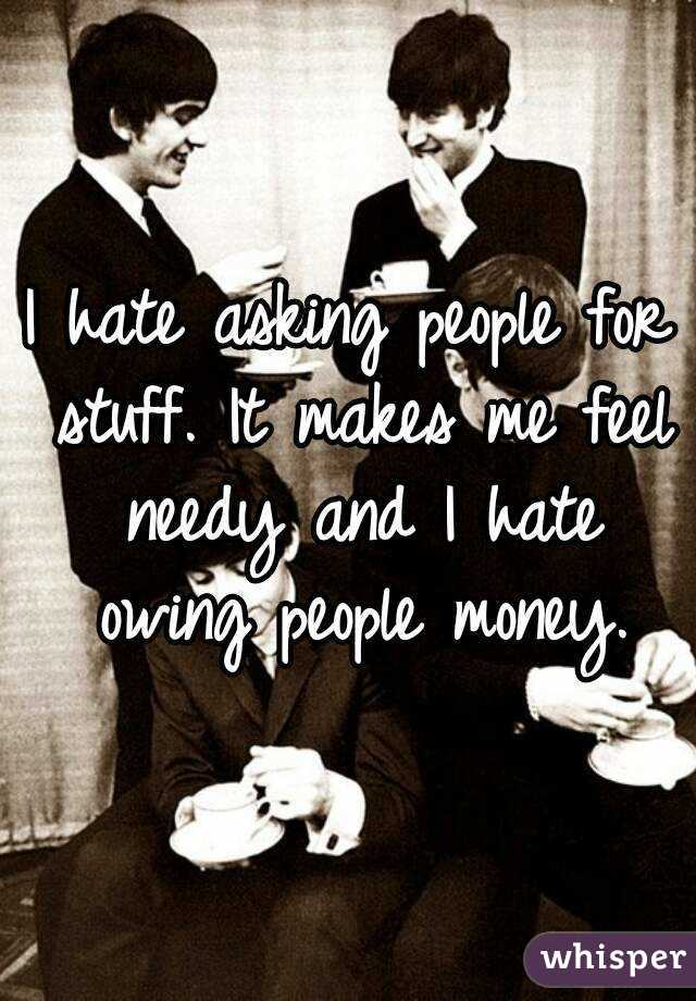 I hate asking people for stuff. It makes me feel needy and I hate owing people money.