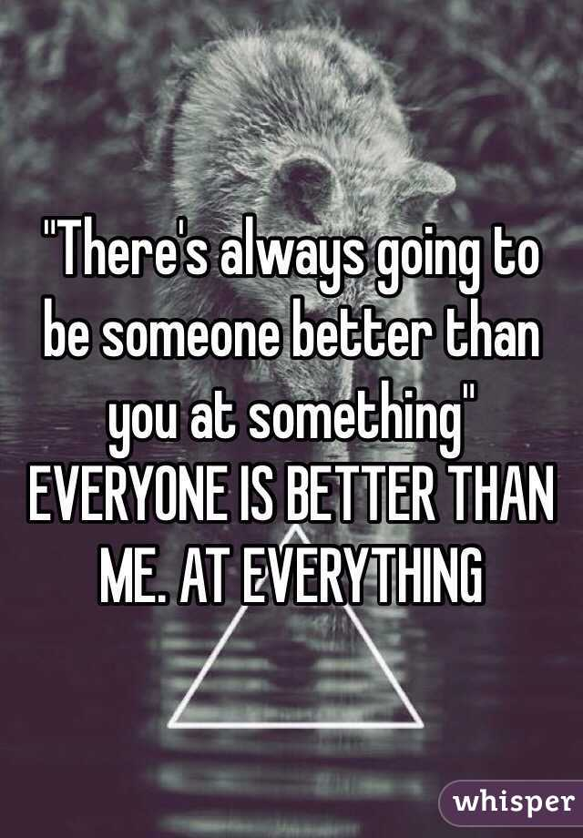 """""""There's always going to be someone better than you at something""""  EVERYONE IS BETTER THAN ME. AT EVERYTHING"""
